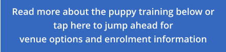 Read more about the puppy training below or tap here to jump ahead for venue options and enrolment information