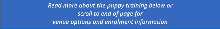 Read more about the puppy training below or scroll to end of page for  venue options and enrolment information