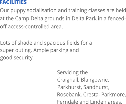 FACILITIES Our puppy socialisation and training classes are held at the Camp Delta grounds in Delta Park in a fenced-off access-controlled area.   Lots of shade and spacious fields for a super outing. Ample parking and good security.  Servicing the Craighall, Blairgowrie, Parkhurst, Sandhurst, Rosebank, Cresta, Parkmore, Ferndale and Linden areas.
